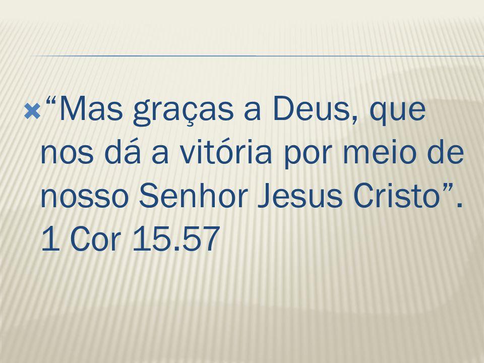 """ """"Mas graças a Deus, que nos dá a vitória por meio de nosso Senhor Jesus Cristo"""". 1 Cor 15.57"""