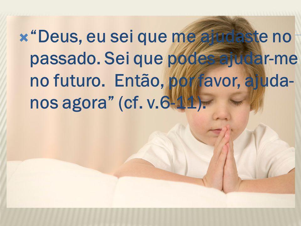 """ """"Deus, eu sei que me ajudaste no passado. Sei que podes ajudar-me no futuro. Então, por favor, ajuda- nos agora"""" (cf. v.6-11)."""