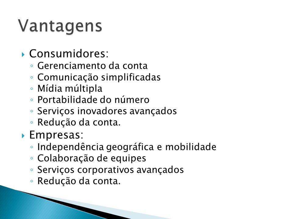  Consumidores: ◦ Gerenciamento da conta ◦ Comunicação simplificadas ◦ Mídia múltipla ◦ Portabilidade do número ◦ Serviços inovadores avançados ◦ Redu
