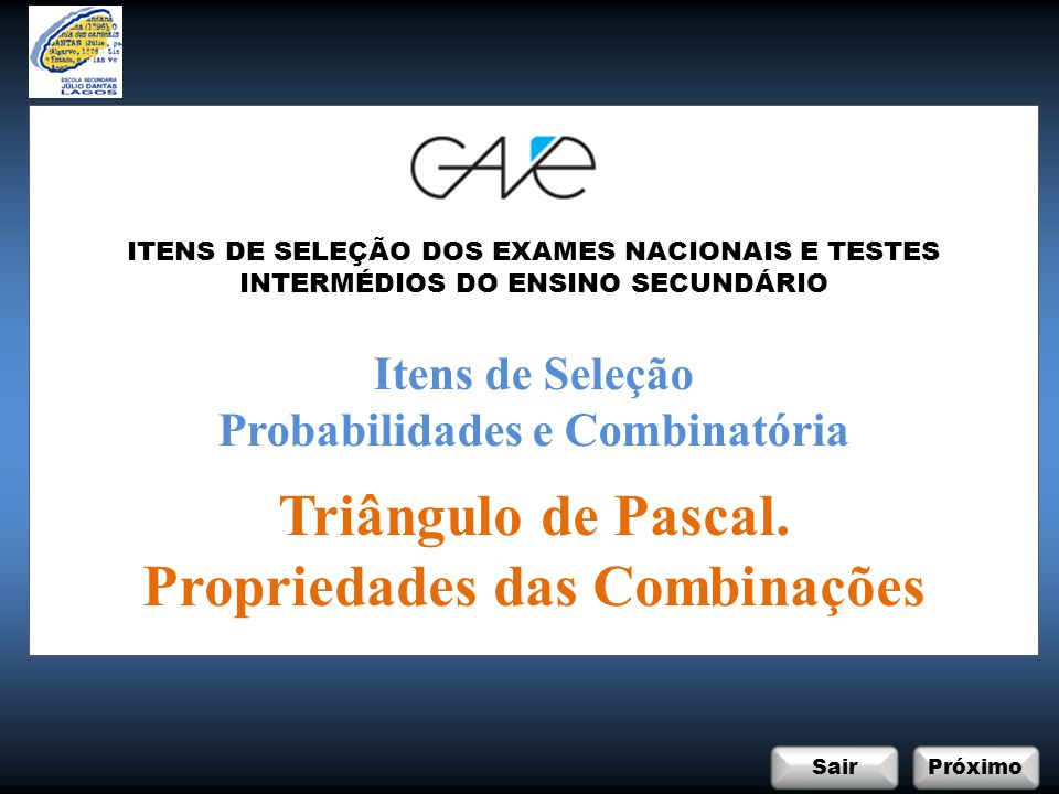 InicioSair ABCD Próximo EXAME NACIONAL DO ENSINO SECUNDÁRIO Matemática A / 12º Ano / Prova 635 / 2ª Fase / 2010 Itens de Seleção: Probabilidades e Combinatória Triângulo de Pascal.