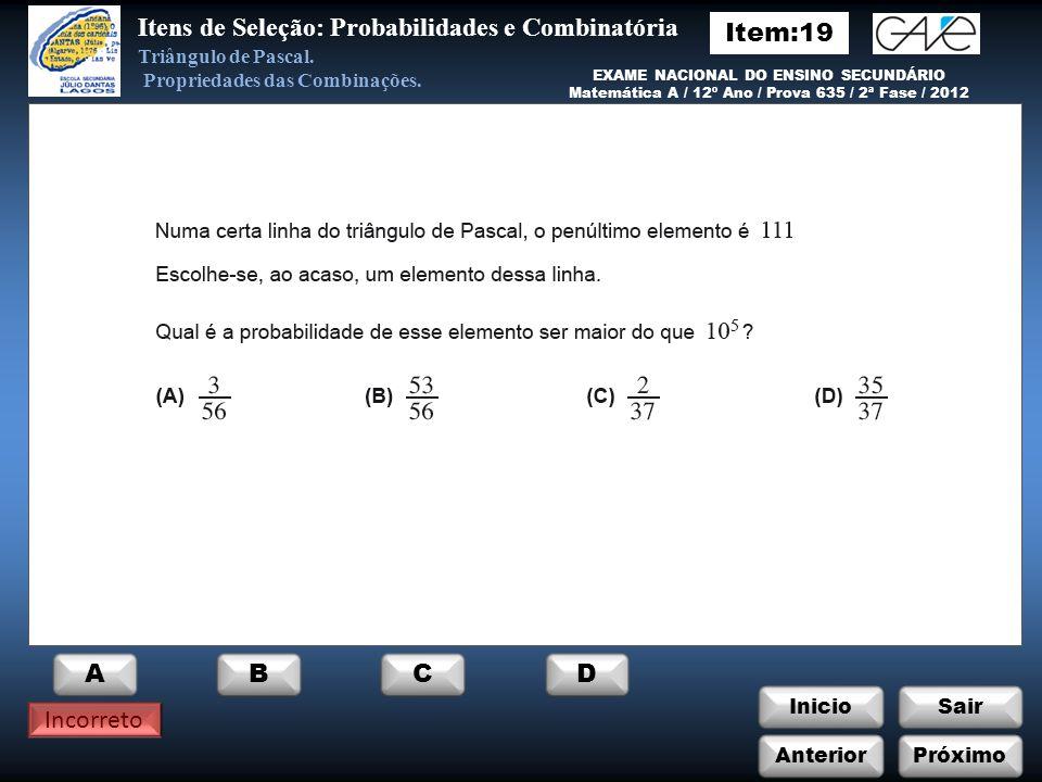 InicioSair Correto EXAME NACIONAL DO ENSINO SECUNDÁRIO Matemática A / 12º Ano / Prova 635 / 2ª Fase / 2012 Itens de Seleção: Probabilidades e Combinatória Triângulo de Pascal.