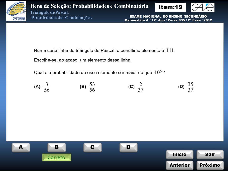 InicioSair Incorreto EXAME NACIONAL DO ENSINO SECUNDÁRIO Matemática A / 12º Ano / Prova 635 / 2ª Fase / 2010 Itens de Seleção: Probabilidades e Combinatória Triângulo de Pascal.