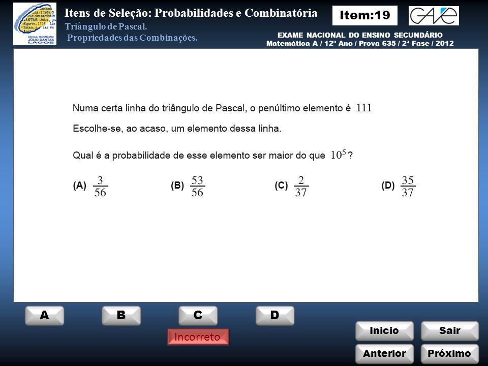 InicioSair Incorreto Anterior ABCD Itens de Seleção: Probabilidades e Combinatória Próximo EXAME NACIONAL DO ENSINO SECUNDÁRIO Matemática / 12º Ano / Prova 135 / Prova Modelo / 1999 Triângulo de Pascal.