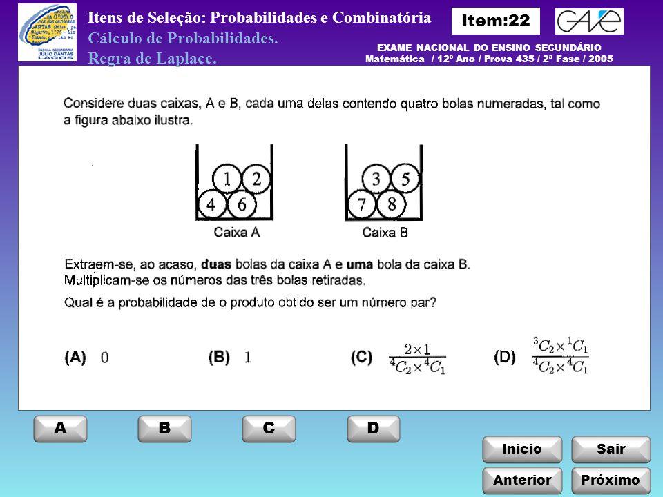 InicioSair Anterior ABCD Próximo Itens de Seleção: Probabilidades e Combinatória EXAME NACIONAL DO ENSINO SECUNDÁRIO Matemática / 12º Ano / Prova 435 / 2ª Fase / 2005 Cálculo de Probabilidades.