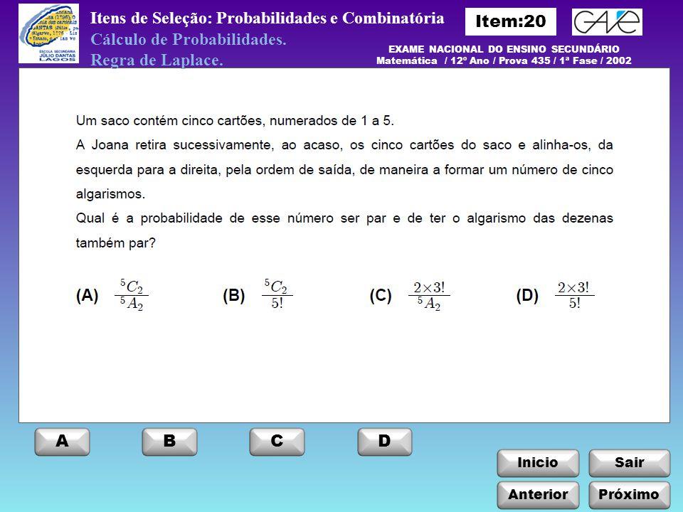InicioSair Anterior ABCD Próximo Itens de Seleção: Probabilidades e Combinatória EXAME NACIONAL DO ENSINO SECUNDÁRIO Matemática / 12º Ano / Prova 435 / 1ª Fase / 2002 Cálculo de Probabilidades.