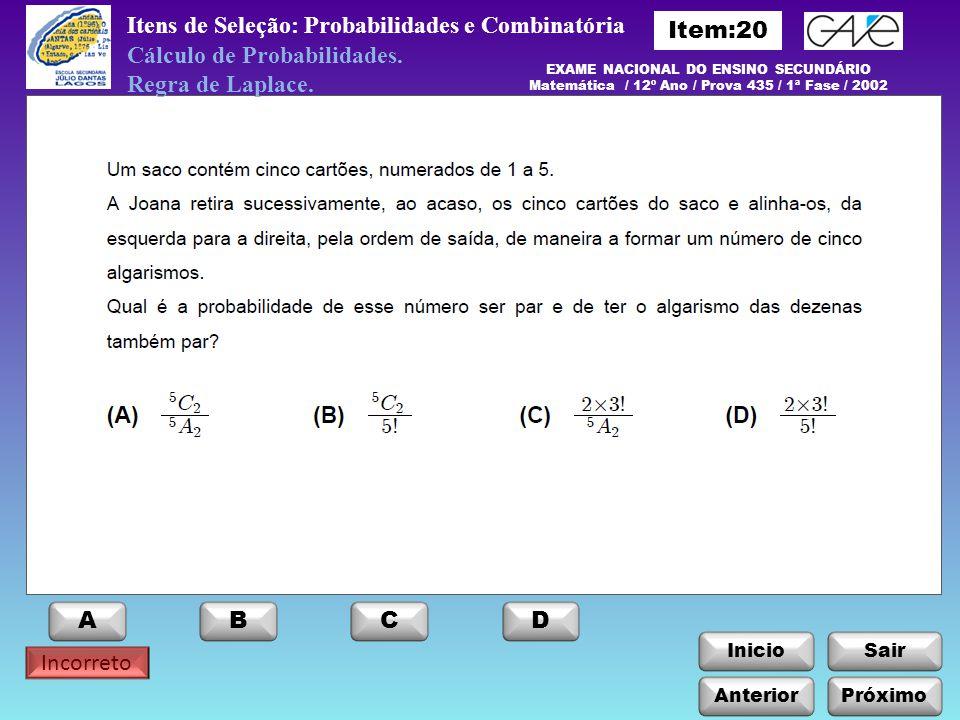 InicioSair Anterior ABCD Itens de Seleção: Probabilidades e Combinatória Próximo Incorreto EXAME NACIONAL DO ENSINO SECUNDÁRIO Matemática / 12º Ano /