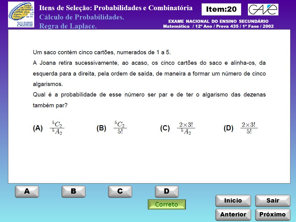 InicioSair Anterior ABCD Itens de Seleção: Probabilidades e Combinatória Próximo EXAME NACIONAL DO ENSINO SECUNDÁRIO Matemática / 12º Ano / Prova 435 / 1ª Fase / 2002 Cálculo de Probabilidades.