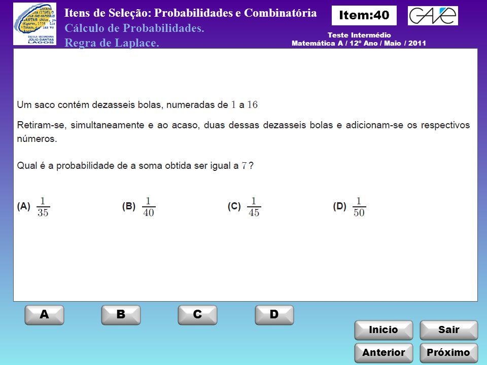 InicioSair AnteriorPróximo ABCD Teste Intermédio Matemática A / 12º Ano / Maio / 2011 Itens de Seleção: Probabilidades e Combinatória Cálculo de Proba