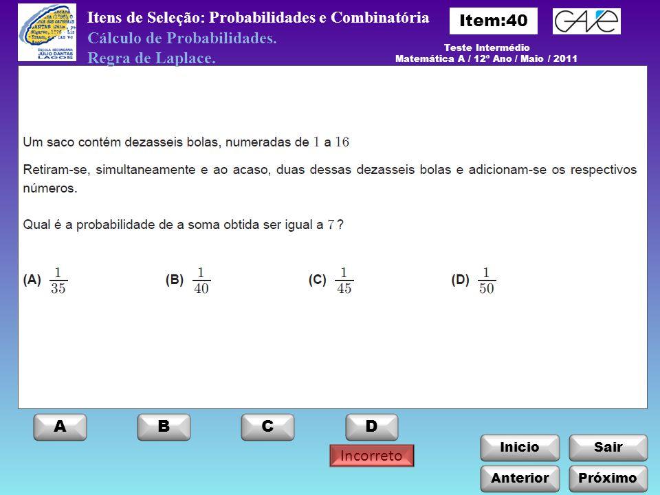 InicioSair Anterior ABCD Incorreto Itens de Seleção: Probabilidades e Combinatória Cálculo de Probabilidades. Regra de Laplace. Teste Intermédio Matem