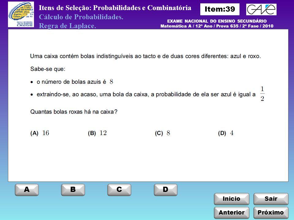 InicioSair Anterior ABCD Próximo Itens de Seleção: Probabilidades e Combinatória EXAME NACIONAL DO ENSINO SECUNDÁRIO Matemática A / 12º Ano / Prova 635 / 2ª Fase / 2010 Cálculo de Probabilidades.