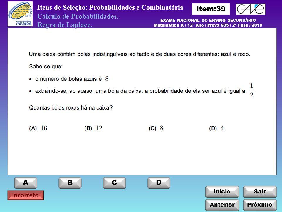 InicioSair Incorreto Itens de Seleção: Probabilidades e Combinatória EXAME NACIONAL DO ENSINO SECUNDÁRIO Matemática A / 12º Ano / Prova 635 / 2ª Fase / 2010 Cálculo de Probabilidades.