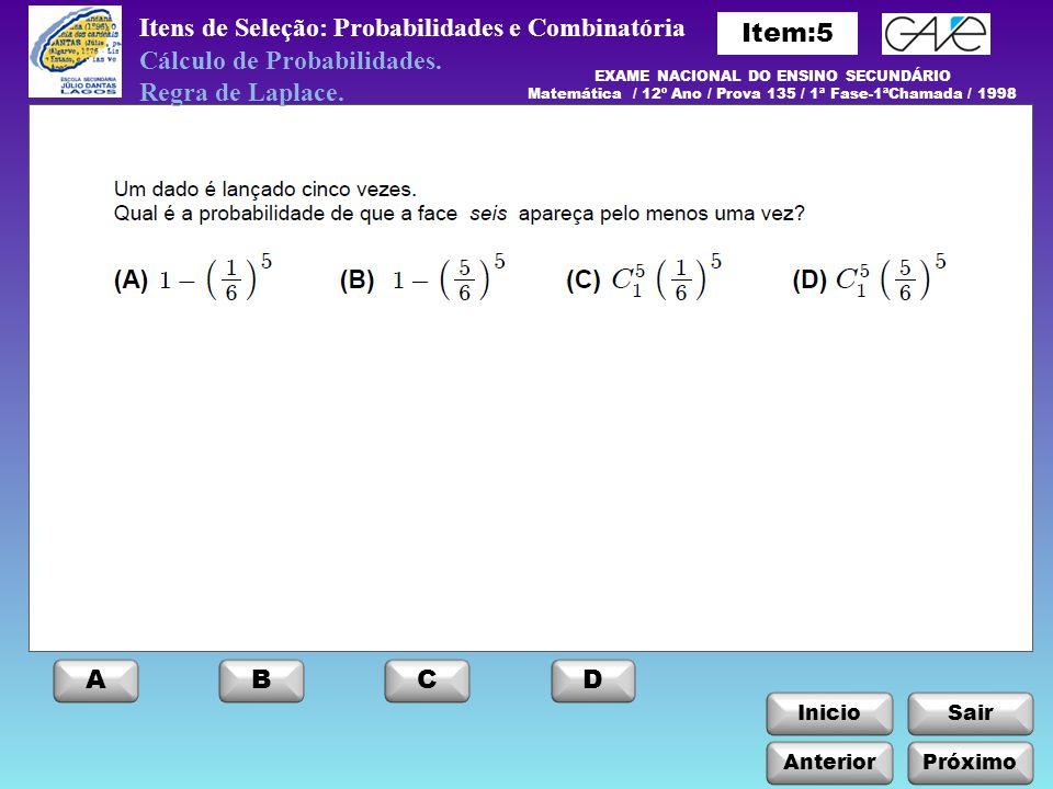 InicioSair Itens de Seleção: Probabilidades e Combinatória Anterior ABCD Próximo EXAME NACIONAL DO ENSINO SECUNDÁRIO Matemática / 12º Ano / Prova 135 / 1ª Fase-1ªChamada / 1998 Cálculo de Probabilidades.