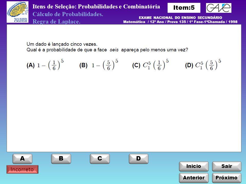 InicioSair Incorreto Itens de Seleção: Probabilidades e Combinatória Anterior ABCD Próximo EXAME NACIONAL DO ENSINO SECUNDÁRIO Matemática / 12º Ano / Prova 135 / 1ª Fase-1ªChamada / 1998 Cálculo de Probabilidades.