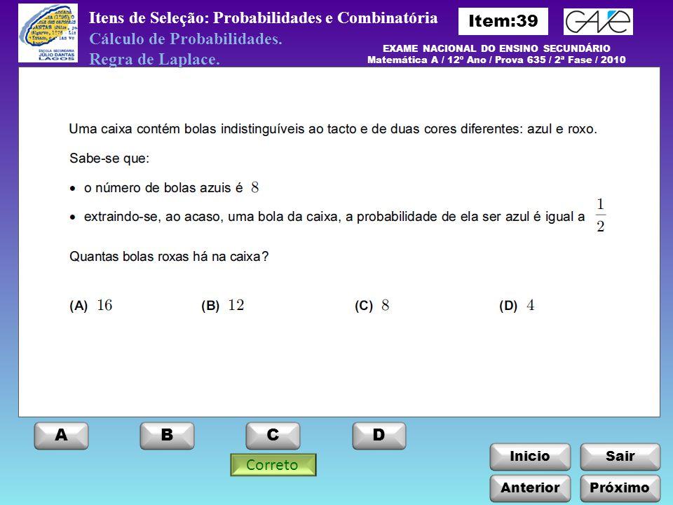 InicioSair Itens de Seleção: Probabilidades e Combinatória EXAME NACIONAL DO ENSINO SECUNDÁRIO Matemática A / 12º Ano / Prova 635 / 2ª Fase / 2010 Cálculo de Probabilidades.