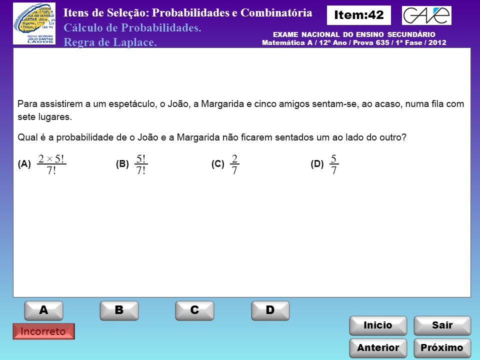 EXAME NACIONAL DO ENSINO SECUNDÁRIO Matemática A / 12º Ano / Prova 635 / 1ª Fase / 2012 ABCD Incorreto InicioSair Anterior Itens de Seleção: Probabilidades e Combinatória Cálculo de Probabilidades.