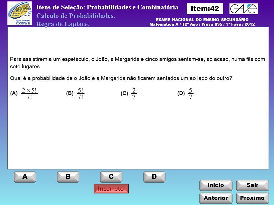 EXAME NACIONAL DO ENSINO SECUNDÁRIO Matemática A / 12º Ano / Prova 635 / 1ª Fase / 2012 ABCD Incorreto InicioSair Anterior Itens de Seleção: Probabili