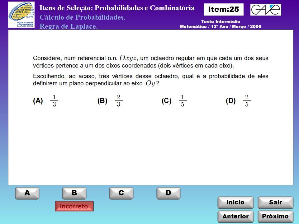 InicioSair Anterior ABCD Itens de Seleção: Probabilidades e Combinatória Próximo Incorreto Teste Intermédio Matemática / 12º Ano / Março / 2006 Cálculo de Probabilidades.