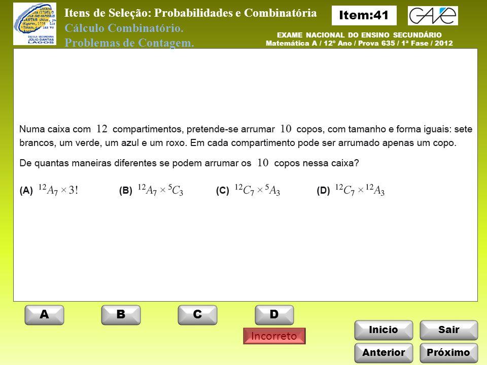 Itens de Seleção: Probabilidades e Combinatória InicioSair EXAME NACIONAL DO ENSINO SECUNDÁRIO Matemática A / 12º Ano / Prova 635 / 1ª Fase / 2012 ABCD Incorreto Cálculo Combinatório.