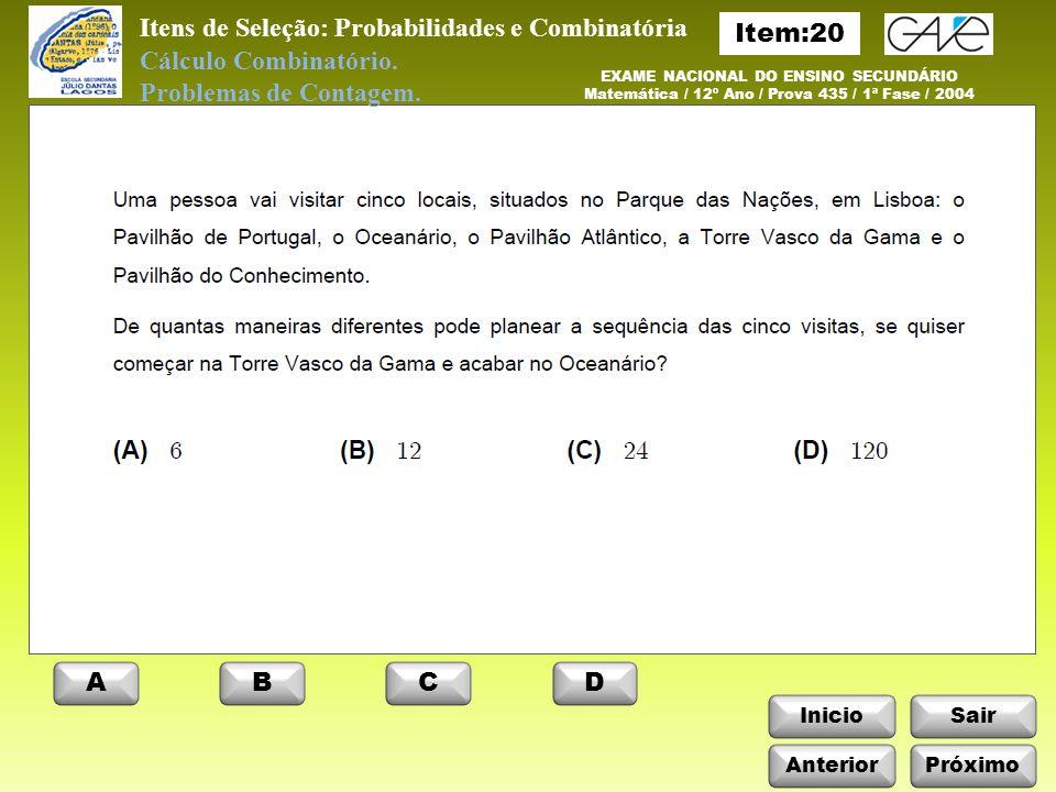InicioSair Anterior ABCD Próximo Itens de Seleção: Probabilidades e Combinatória EXAME NACIONAL DO ENSINO SECUNDÁRIO Matemática / 12º Ano / Prova 435 / 1ª Fase / 2004 Cálculo Combinatório.