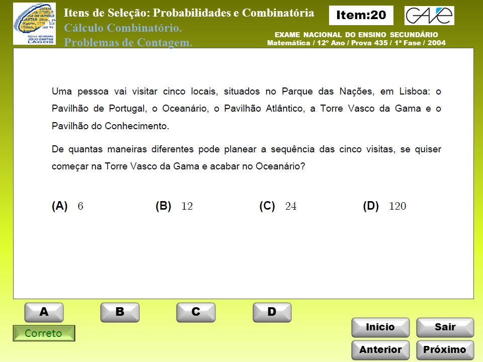 InicioSair Anterior ABCD Itens de Seleção: Probabilidades e Combinatória Próximo EXAME NACIONAL DO ENSINO SECUNDÁRIO Matemática / 12º Ano / Prova 435 / 1ª Fase / 2004 Cálculo Combinatório.