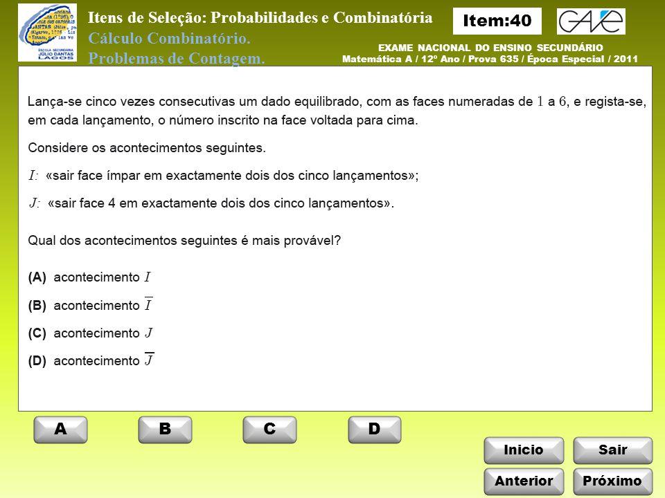 Itens de Seleção: Probabilidades e Combinatória InicioSair AnteriorPróximo EXAME NACIONAL DO ENSINO SECUNDÁRIO Matemática A / 12º Ano / Prova 635 / Época Especial / 2011 ABCD Cálculo Combinatório.