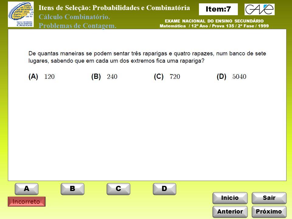 InicioSair Incorreto Itens de Seleção: Probabilidades e Combinatória Anterior ABCD Próximo EXAME NACIONAL DO ENSINO SECUNDÁRIO Matemática / 12º Ano / Prova 135 / 2ª Fase / 1999 Cálculo Combinatório.