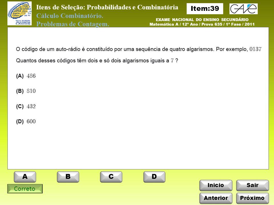 InicioSair ABCD Anterior EXAME NACIONAL DO ENSINO SECUNDÁRIO Matemática A / 12º Ano / Prova 635 / 1ª Fase / 2011 Itens de Seleção: Probabilidades e Combinatória Cálculo Combinatório.