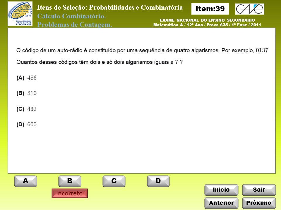 InicioSair Incorreto ABCD Anterior EXAME NACIONAL DO ENSINO SECUNDÁRIO Matemática A / 12º Ano / Prova 635 / 1ª Fase / 2011 Itens de Seleção: Probabilidades e Combinatória Cálculo Combinatório.