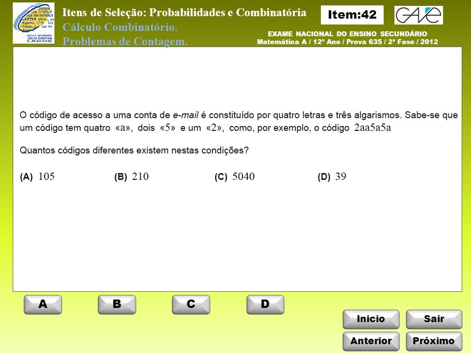 InicioSair Anterior ABCD Próximo Itens de Seleção: Probabilidades e Combinatória EXAME NACIONAL DO ENSINO SECUNDÁRIO Matemática A / 12º Ano / Prova 635 / 2ª Fase / 2012 Cálculo Combinatório.