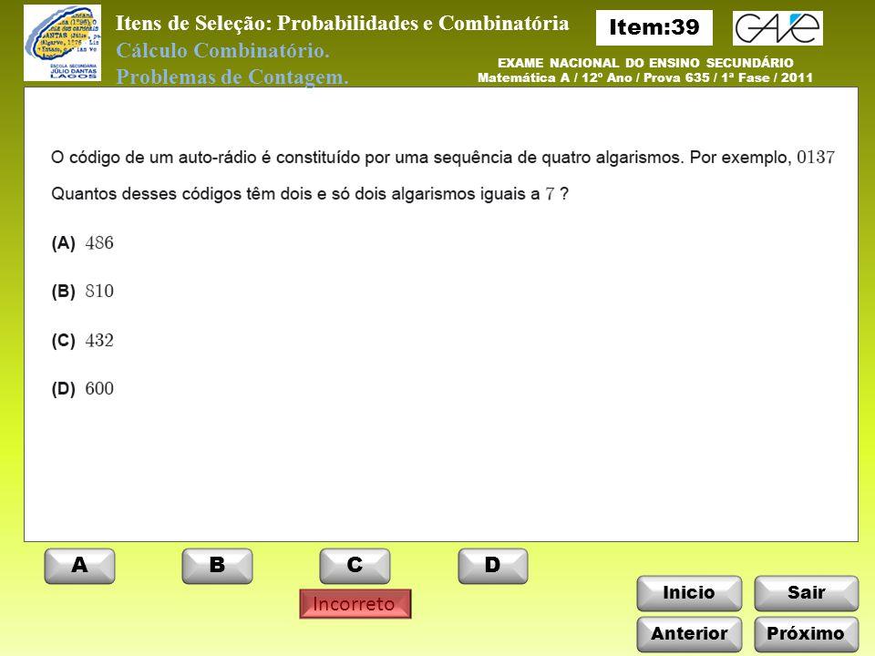 InicioSair Incorreto Anterior ABCD EXAME NACIONAL DO ENSINO SECUNDÁRIO Matemática A / 12º Ano / Prova 635 / 1ª Fase / 2011 Itens de Seleção: Probabilidades e Combinatória Cálculo Combinatório.