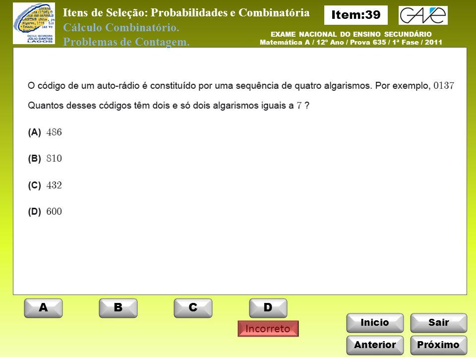 InicioSair Anterior ABCD Incorreto EXAME NACIONAL DO ENSINO SECUNDÁRIO Matemática A / 12º Ano / Prova 635 / 1ª Fase / 2011 Itens de Seleção: Probabilidades e Combinatória Cálculo Combinatório.