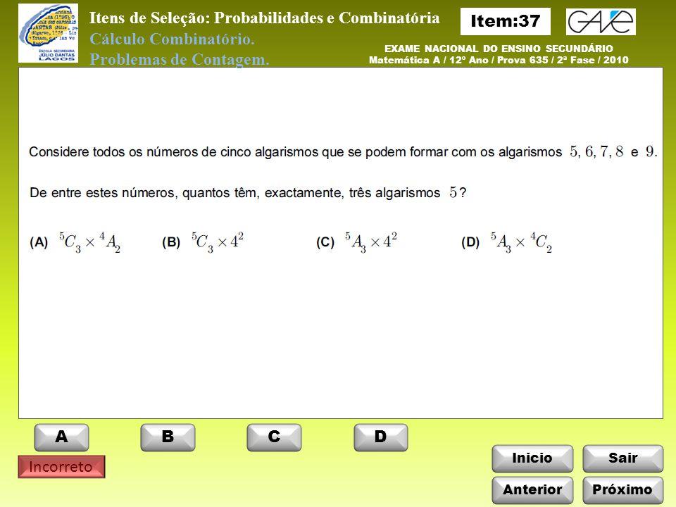 InicioSair Incorreto EXAME NACIONAL DO ENSINO SECUNDÁRIO Matemática A / 12º Ano / Prova 635 / 2ª Fase / 2010 Itens de Seleção: Probabilidades e Combinatória Cálculo Combinatório.