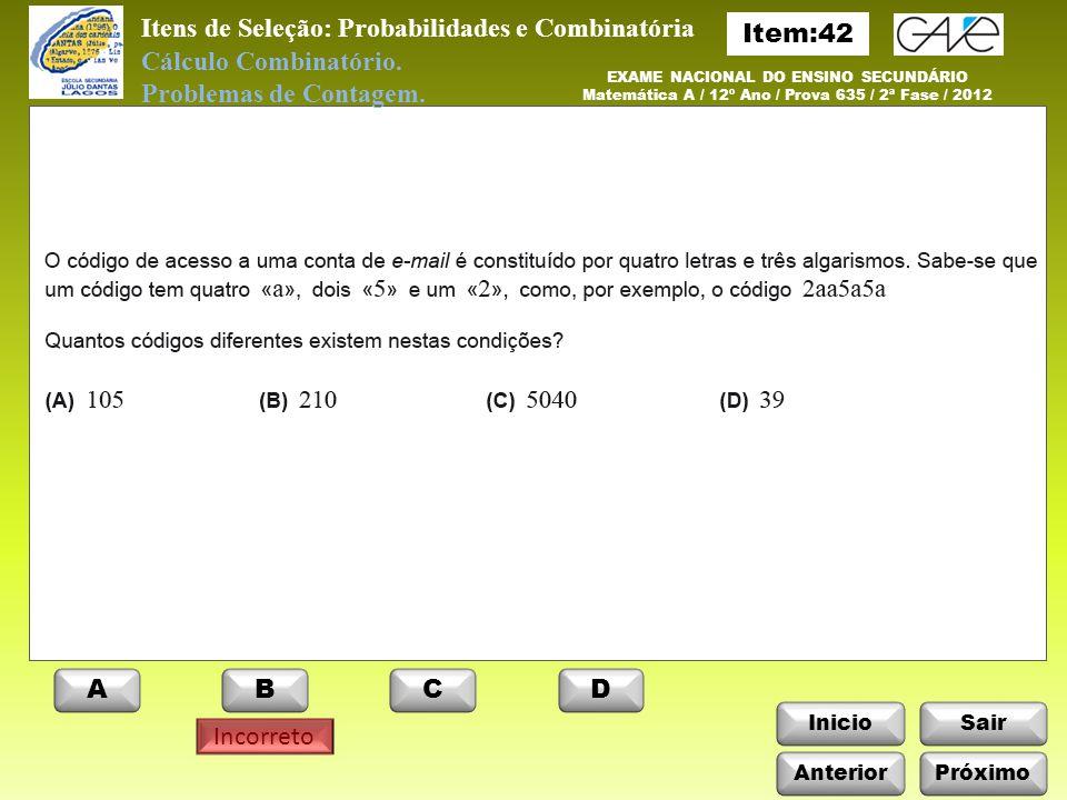 InicioSair Incorreto Anterior ABCD EXAME NACIONAL DO ENSINO SECUNDÁRIO Matemática A / 12º Ano / Prova 635 / Época Especial / 2010 Itens de Seleção: Probabilidades e Combinatória Cálculo Combinatório.