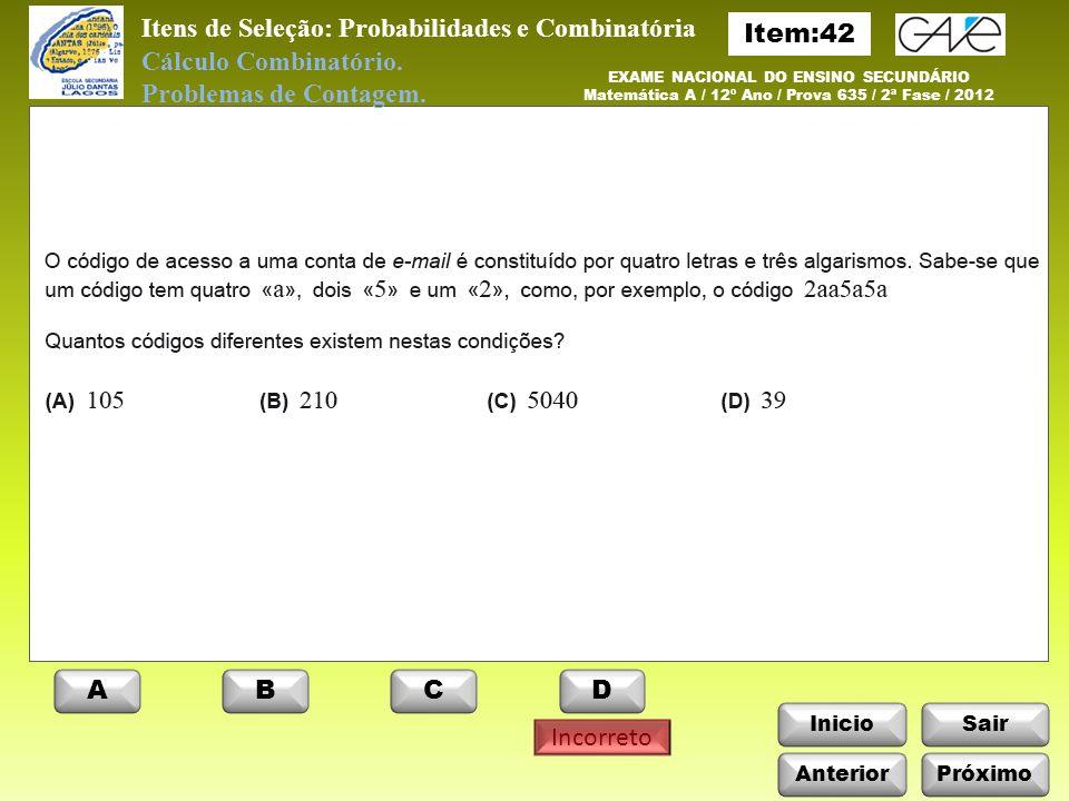 InicioSair Anterior ABCD Próximo EXAME NACIONAL DO ENSINO SECUNDÁRIO Matemática A / 12º Ano / Prova 635 / 2ª Fase / 2010 Itens de Seleção: Probabilidades e Combinatória Cálculo Combinatório.