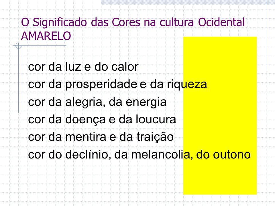 O Significado das Cores na cultura Ocidental AMARELO cor da luz e do calor cor da prosperidade e da riqueza cor da alegria, da energia cor da doença e