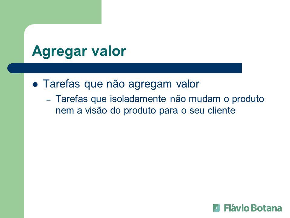 Agregar valor Tarefas que não agregam valor – Tarefas que isoladamente não mudam o produto nem a visão do produto para o seu cliente
