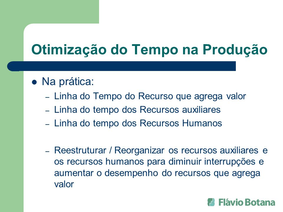 Otimização do Tempo na Produção Na prática: – Linha do Tempo do Recurso que agrega valor – Linha do tempo dos Recursos auxiliares – Linha do tempo dos