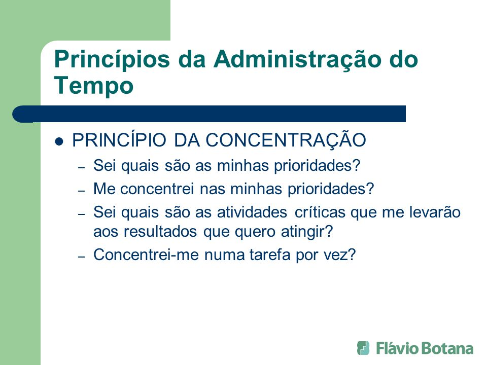 Princípios da Administração do Tempo PRINCÍPIO DA CONCENTRAÇÃO – Sei quais são as minhas prioridades? – Me concentrei nas minhas prioridades? – Sei qu