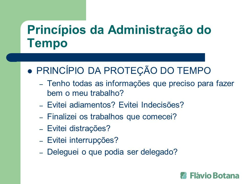 Princípios da Administração do Tempo PRINCÍPIO DA PROTEÇÃO DO TEMPO – Tenho todas as informações que preciso para fazer bem o meu trabalho? – Evitei a