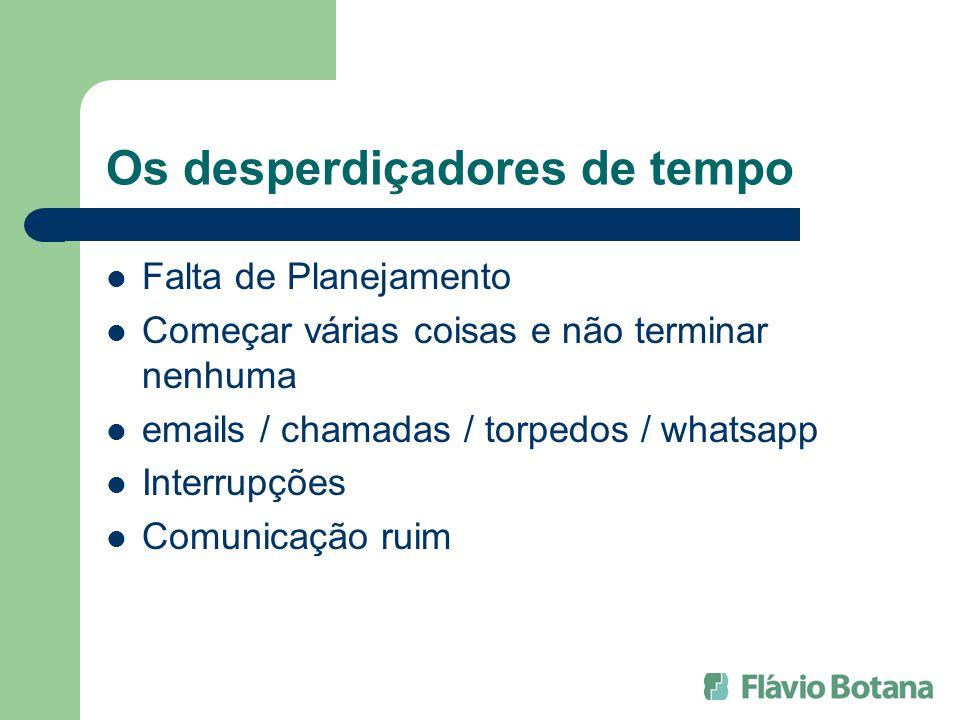 Os desperdiçadores de tempo Falta de Planejamento Começar várias coisas e não terminar nenhuma emails / chamadas / torpedos / whatsapp Interrupções Comunicação ruim