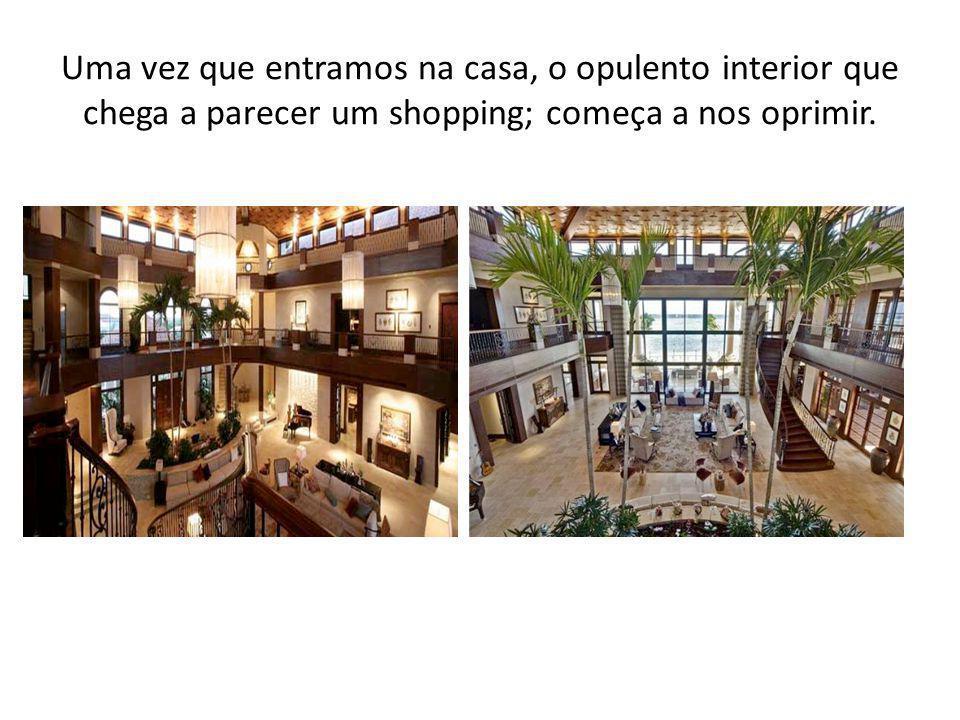 Uma vez que entramos na casa, o opulento interior que chega a parecer um shopping; começa a nos oprimir.