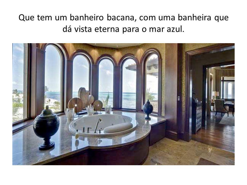Que tem um banheiro bacana, com uma banheira que dá vista eterna para o mar azul.