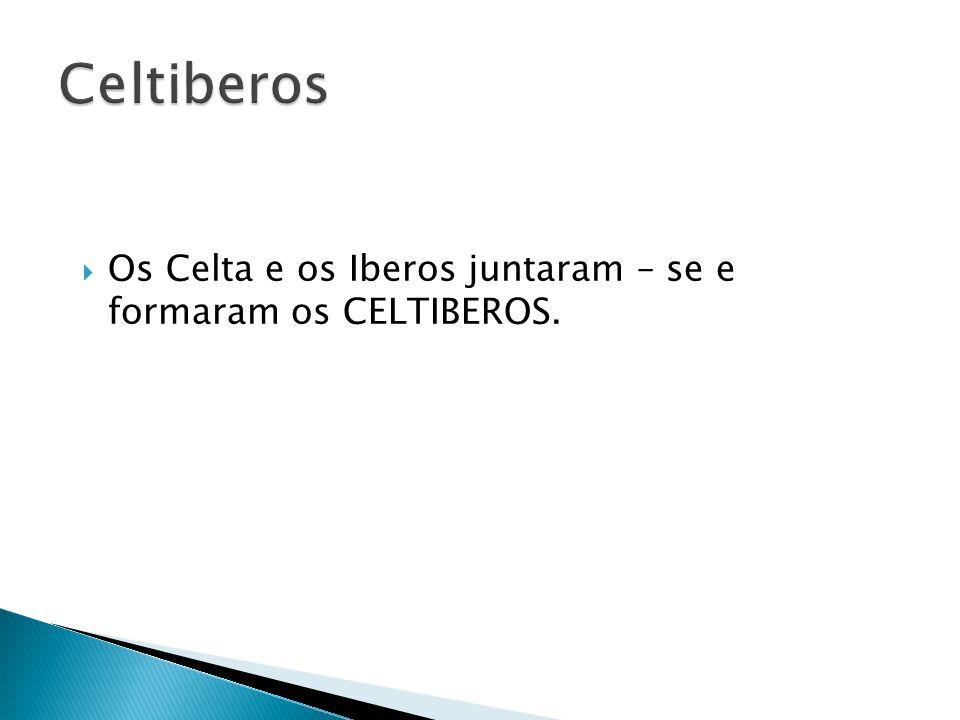  Os Celta e os Iberos juntaram – se e formaram os CELTIBEROS.