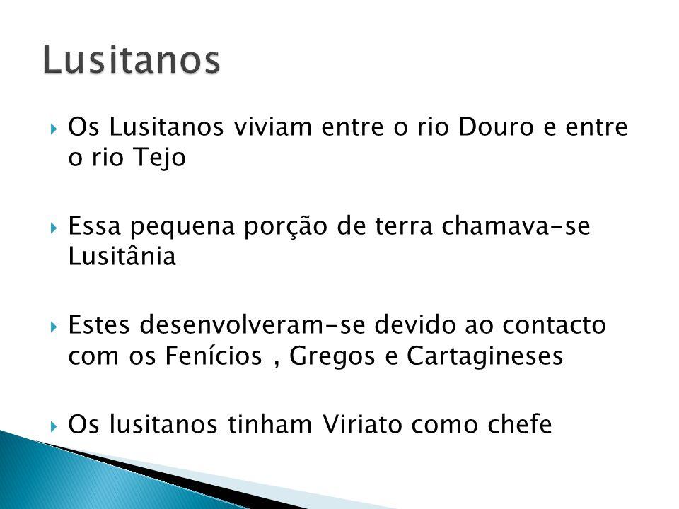  Os Lusitanos viviam entre o rio Douro e entre o rio Tejo  Essa pequena porção de terra chamava-se Lusitânia  Estes desenvolveram-se devido ao contacto com os Fenícios, Gregos e Cartagineses  Os lusitanos tinham Viriato como chefe