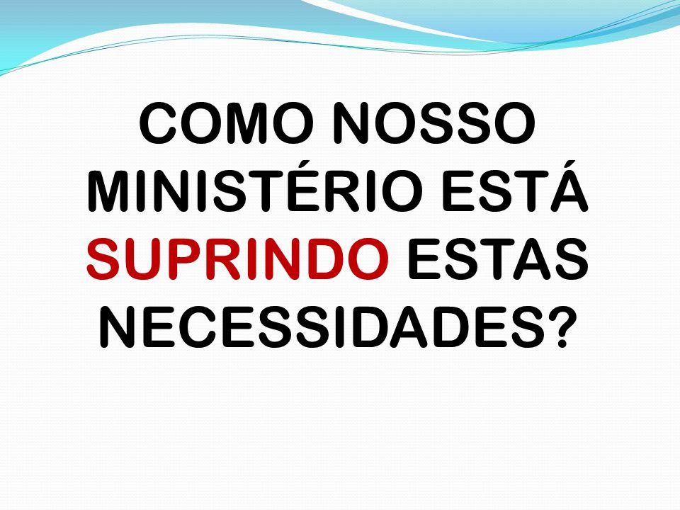 COMO NOSSO MINISTÉRIO ESTÁ SUPRINDO ESTAS NECESSIDADES?