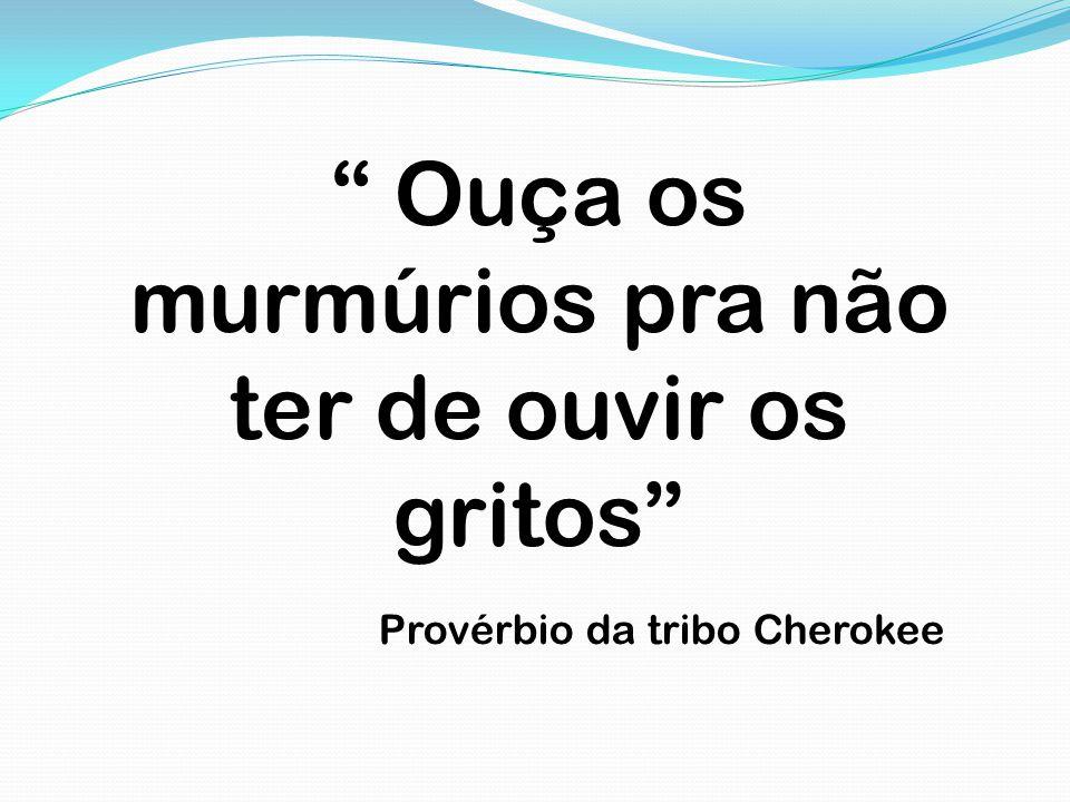 """"""" Ouça os murmúrios pra não ter de ouvir os gritos"""" Provérbio da tribo Cherokee"""