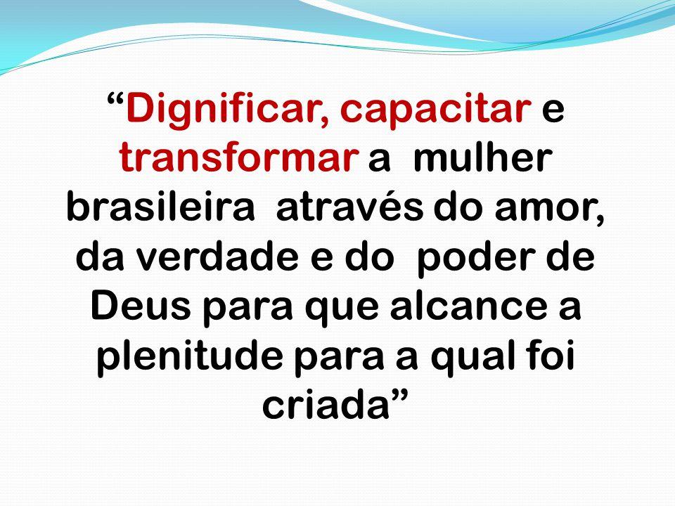 """""""Dignificar, capacitar e transformar a mulher brasileira através do amor, da verdade e do poder de Deus para que alcance a plenitude para a qual foi c"""