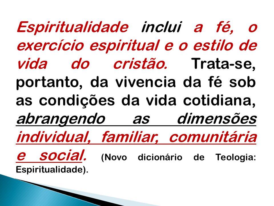 Espiritualidade inclui a fé, o exercício espiritual e o estilo de vida do cristão. Trata-se, portanto, da vivencia da fé sob as condições da vida coti