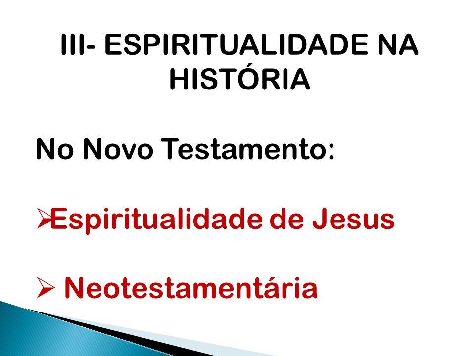 III- ESPIRITUALIDADE NA HISTÓRIA No Novo Testamento:  Espiritualidade de Jesus  Neotestamentária