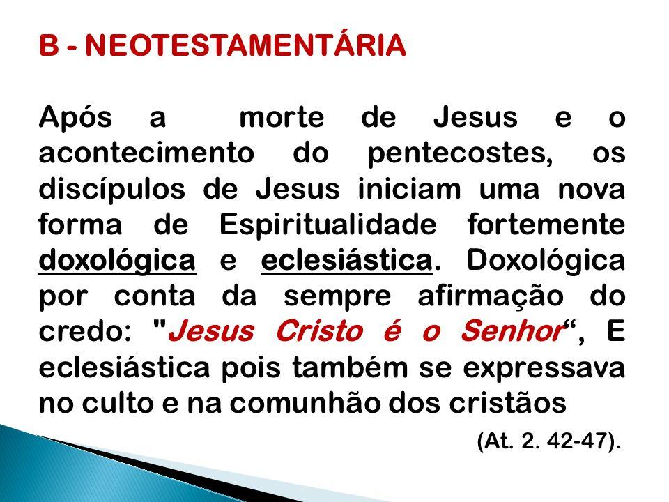 B - NEOTESTAMENTÁRIA Após a morte de Jesus e o acontecimento do pentecostes, os discípulos de Jesus iniciam uma nova forma de Espiritualidade fortemente doxológica e eclesiástica.